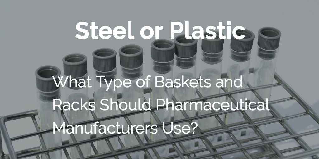 Should Pharmaceutical Manufacturers Use Steel or Plastic Baskets and Racks?